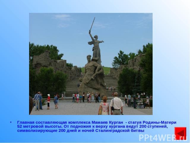 Главная составляющая комплекса Мамаев Курган - статуя Родины-Матери 52 метровой высоты. От подножия к верху кургана ведут 200 ступеней, символизирующие 200 дней и ночей Сталинградской битвы