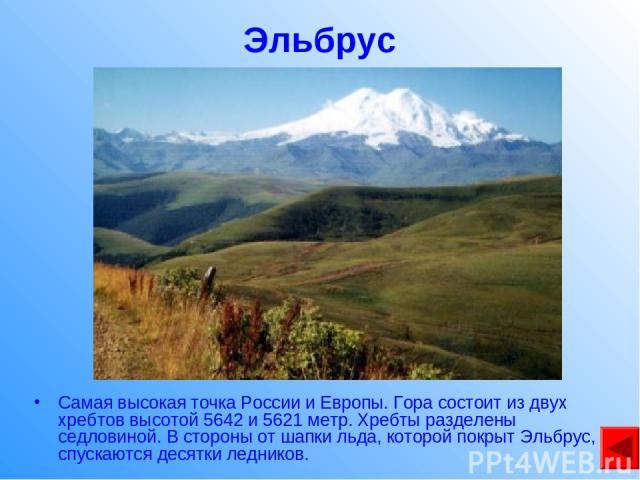 Эльбрус Самая высокая точка России и Европы. Гора состоит из двух хребтов высотой 5642 и 5621 метр. Хребты разделены седловиной. В стороны от шапки льда, которой покрыт Эльбрус, спускаются десятки ледников.
