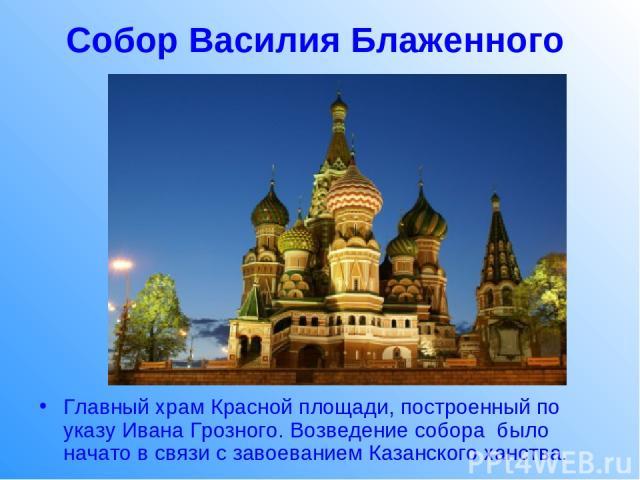 Собор Василия Блаженного Главный храм Красной площади, построенный по указу Ивана Грозного. Возведение собора было начато в связи с завоеванием Казанского ханства.
