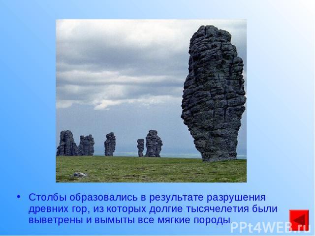 Столбы образовались в результате разрушения древних гор, из которых долгие тысячелетия были выветрены и вымыты все мягкие породы.