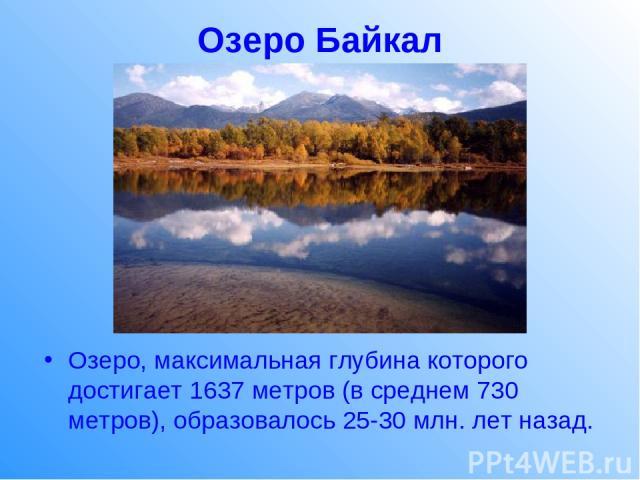 Озеро Байкал Озеро, максимальная глубина которого достигает 1637 метров (в среднем 730 метров), образовалось 25-30 млн. лет назад.