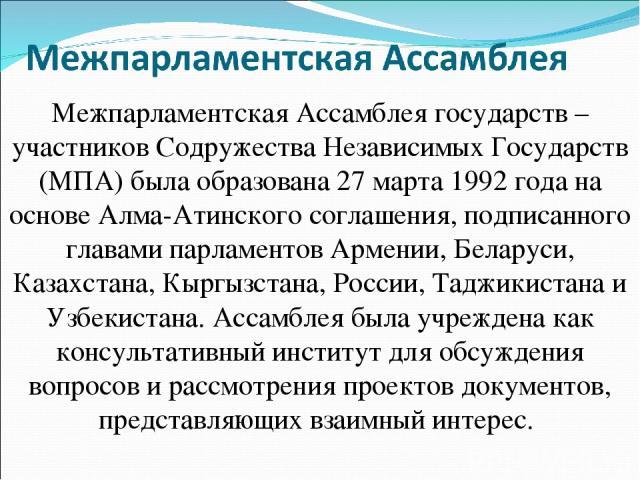 Межпарламентская Ассамблея государств – участников Содружества Независимых Государств (МПА) была образована 27 марта 1992 года на основе Алма-Атинского соглашения, подписанного главами парламентов Армении, Беларуси, Казахстана, Кыргызстана, России, …