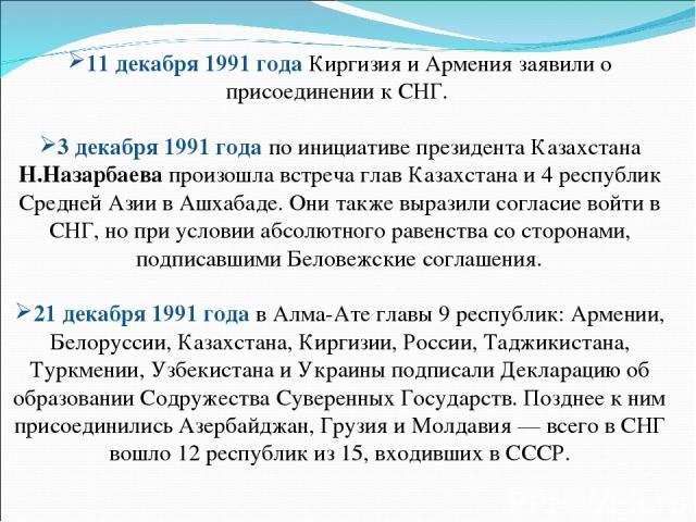 11 декабря 1991 года Киргизия и Армения заявили о присоединении к СНГ. 3 декабря 1991 годапо инициативе президента Казахстана Н.Назарбаева произошла встреча глав Казахстана и 4 республик Средней Азии в Ашхабаде. Они также выразили согласие войти в …