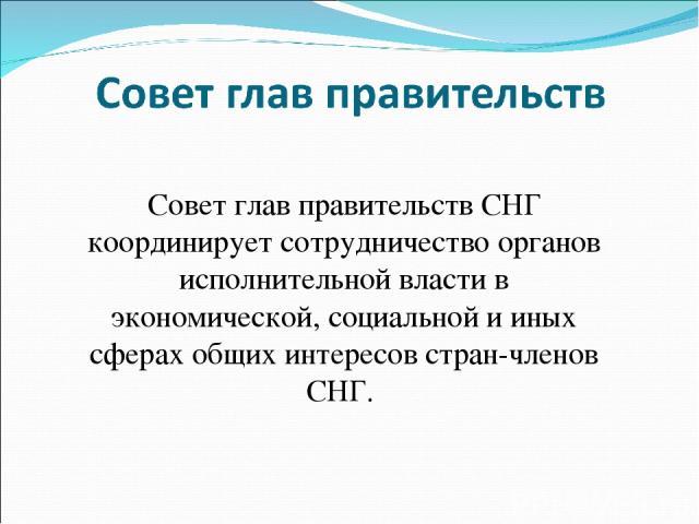 Совет глав правительств СНГ координирует сотрудничество органов исполнительной власти в экономической, социальной и иных сферах общих интересов стран-членов СНГ.