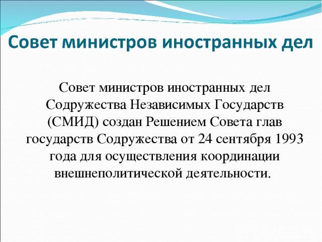 Совет министров иностранных дел Содружества Независимых Государств (СМИД) создан Решением Совета глав государств Содружества от 24 сентября 1993 года для осуществления координации внешнеполитической деятельности.
