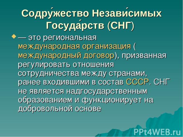 Содру жество Незави симых Госуда рств (СНГ) — это региональная международная организация (международный договор), призванная регулировать отношения сотрудничества между странами, ранее входившими в состав СССР. СНГ не является надгосударственным об…