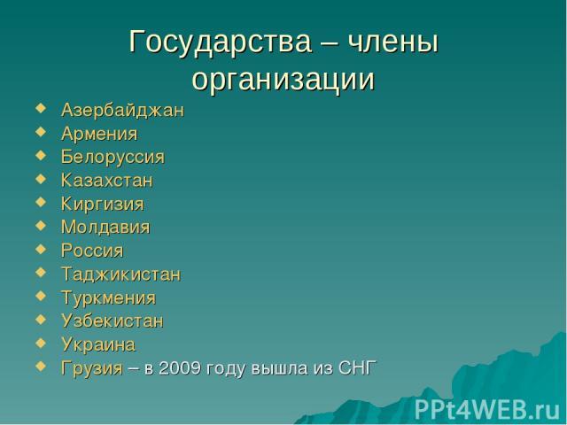 Государства – члены организации Азербайджан Армения Белоруссия Казахстан Киргизия Молдавия Россия Таджикистан  Туркмения Узбекистан Украина Грузия – в 2009 году вышла из СНГ
