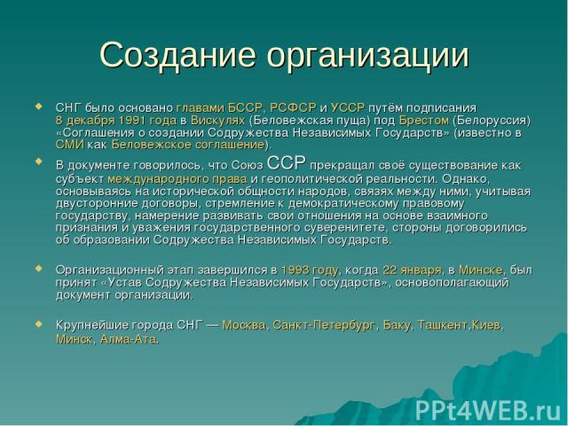 Создание организации СНГ было основано главами БССР, РСФСР и УССР путём подписания 8 декабря 1991 года в Вискулях (Беловежская пуща) под Брестом (Белоруссия) «Соглашения о создании Содружества Независимых Государств» (известно в СМИ как Беловежское …