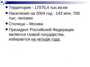 Территория - 17075,4 тыс.кв.км Население на 2004 год - 143 млн. 700 тыс. человек