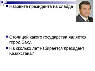 Назовите президента на слайде Столицей какого государства является город Баку. Н