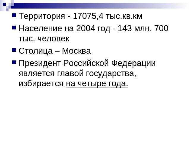 Территория - 17075,4 тыс.кв.км Население на 2004 год - 143 млн. 700 тыс. человек Столица – Москва Президент Российской Федерации является главой государства, избирается на четыре года.