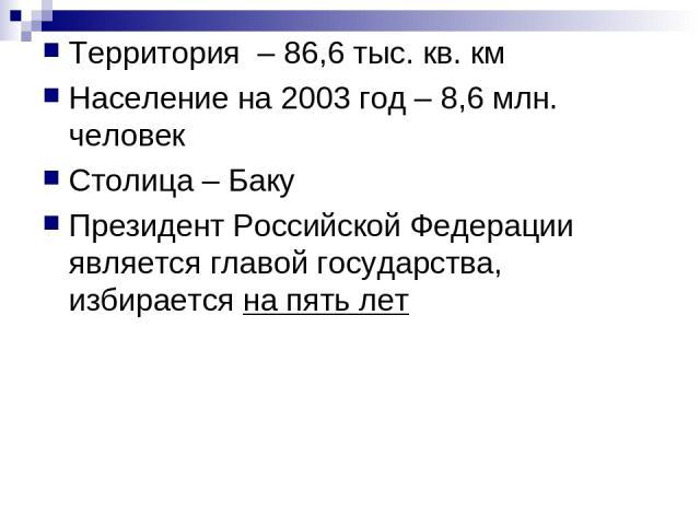 Территория – 86,6 тыс. кв. км Население на 2003 год – 8,6 млн. человек Столица – Баку Президент Российской Федерации является главой государства, избирается на пять лет