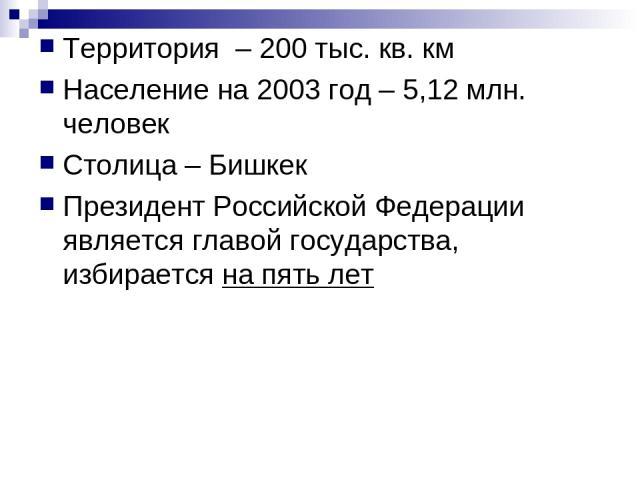 Территория – 200 тыс. кв. км Население на 2003 год – 5,12 млн. человек Столица – Бишкек Президент Российской Федерации является главой государства, избирается на пять лет