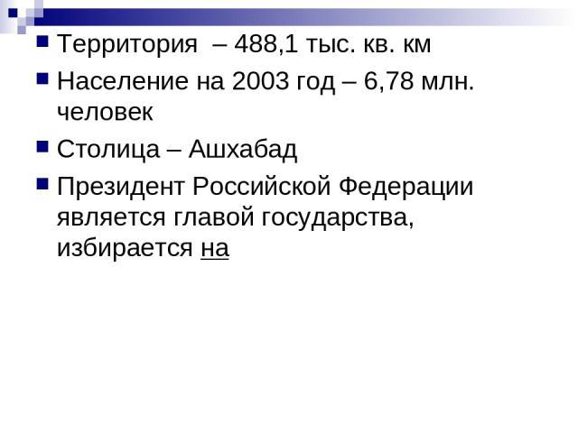 Территория – 488,1 тыс. кв. км Население на 2003 год – 6,78 млн. человек Столица – Ашхабад Президент Российской Федерации является главой государства, избирается на