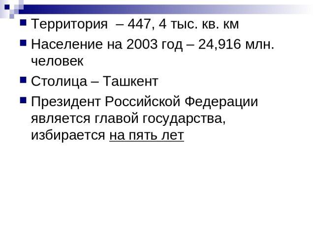 Территория – 447, 4 тыс. кв. км Население на 2003 год – 24,916 млн. человек Столица – Ташкент Президент Российской Федерации является главой государства, избирается на пять лет
