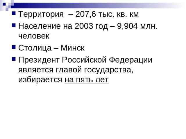 Территория – 207,6 тыс. кв. км Население на 2003 год – 9,904 млн. человек Столица – Минск Президент Российской Федерации является главой государства, избирается на пять лет