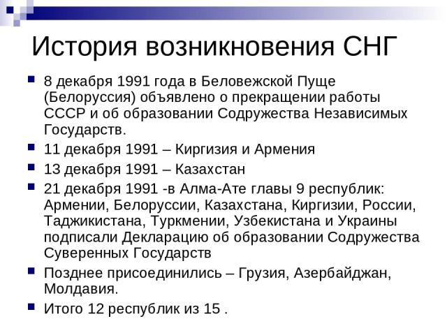 История возникновения СНГ 8 декабря 1991 года в Беловежской Пуще (Белоруссия) объявлено о прекращении работы СССР и об образовании Содружества Независимых Государств. 11 декабря 1991 – Киргизия и Армения 13 декабря 1991 – Казахстан 21 декабря 1991 -…