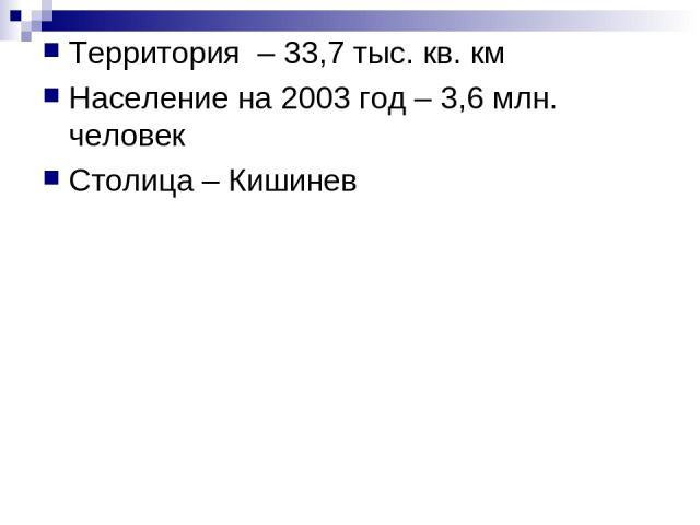 Территория – 33,7 тыс. кв. км Население на 2003 год – 3,6 млн. человек Столица – Кишинев