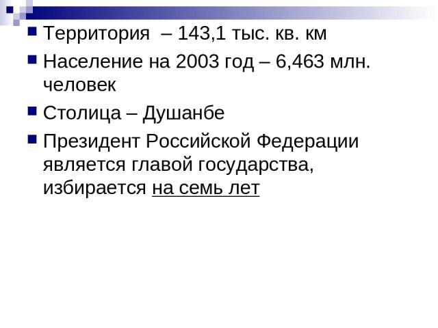 Территория – 143,1 тыс. кв. км Население на 2003 год – 6,463 млн. человек Столица – Душанбе Президент Российской Федерации является главой государства, избирается на семь лет