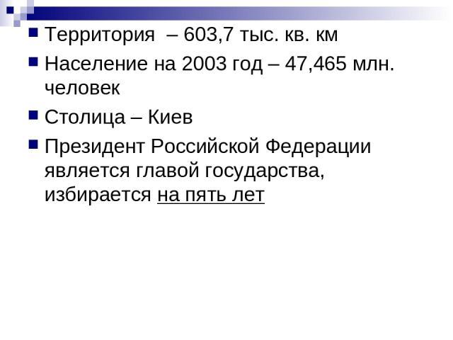Территория – 603,7 тыс. кв. км Население на 2003 год – 47,465 млн. человек Столица – Киев Президент Российской Федерации является главой государства, избирается на пять лет