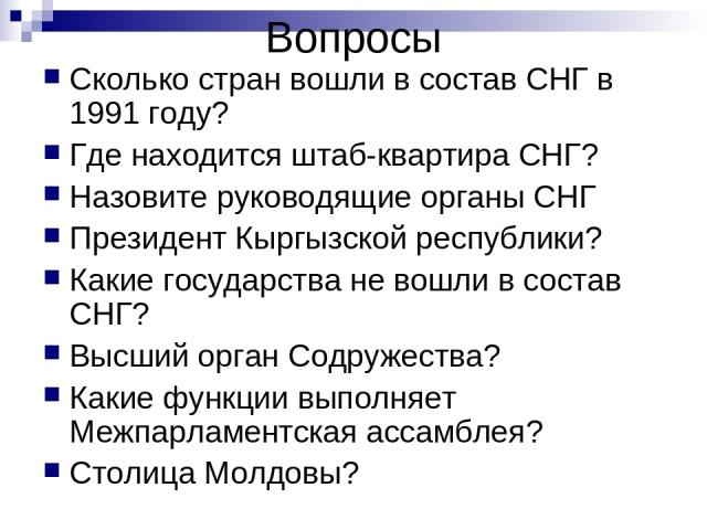 Вопросы Сколько стран вошли в состав СНГ в 1991 году? Где находится штаб-квартира СНГ? Назовите руководящие органы СНГ Президент Кыргызской республики? Какие государства не вошли в состав СНГ? Высший орган Содружества? Какие функции выполняет Межпар…