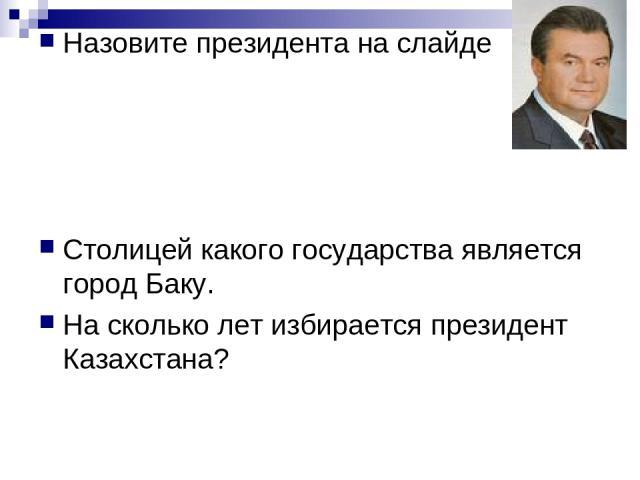 Назовите президента на слайде Столицей какого государства является город Баку. На сколько лет избирается президент Казахстана?