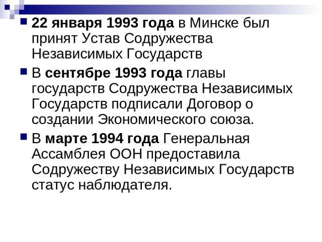 22 января 1993 года в Минске был принят Устав Содружества Независимых Государств В сентябре 1993 года главы государств Содружества Независимых Государств подписали Договор о создании Экономического союза. В марте 1994 года Генеральная Ассамблея ООН …