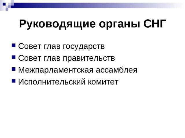Руководящие органы СНГ Совет глав государств Совет глав правительств Межпарламентская ассамблея Исполнительский комитет