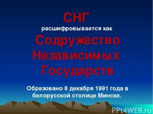 СНГ расшифровывается как Содружество Независимых Государств Образовано 8 декабря