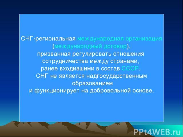 СНГ-региональная международная организация (международный договор), призванная регулировать отношения сотрудничества между странами, ранее входившими в состав СССР. СНГ не является надгосударственным образованием и функционирует на добровольной основе.