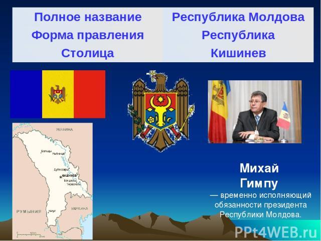 Михай Гимпу — временно исполняющий обязанности президента Республики Молдова. Полное название Республика Молдова Форма правления Республика Столица Кишинев