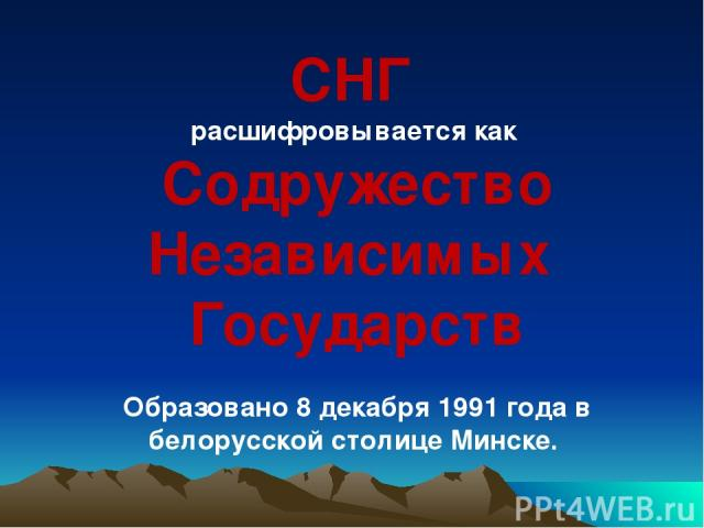 СНГ расшифровывается как Содружество Независимых Государств Образовано 8 декабря 1991 года в белорусской столице Минске.