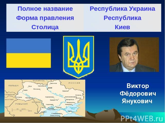 Виктор Фёдорович Янукович Полное название Республика Украина Форма правления Республика Столица Киев