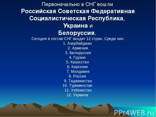 Первоначально в СНГ вошли Российская Советская Федеративная Социалистическая Республика, Украина и Белоруссия. Сегодня в состав СНГ входит 12 стран. Среди них: 1. Азербайджан 2. Армения 3. Белоруссия 4. Грузия 5. Казахстан 6. Киргизия 7. Молдавия 8.…