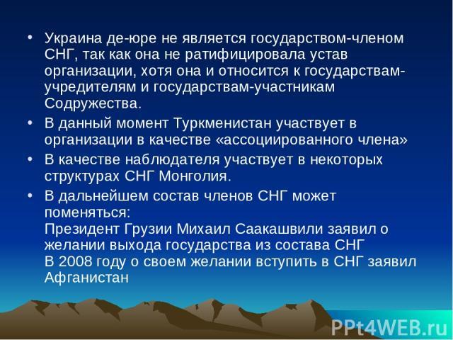 Украина де-юре не является государством-членом СНГ, так как она не ратифицировала устав организации, хотя она и относится к государствам-учредителям и государствам-участникам Содружества. В данный момент Туркменистан участвует в организации в качест…