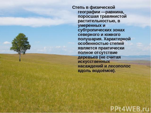 Степь в физической географии —равнина, поросшая травянистой растительностью, в умеренных и субтропических зонах северного и южного полушария. Характерной особенностью степей является практически полное отсутствие деревьев (не считая искусственных на…