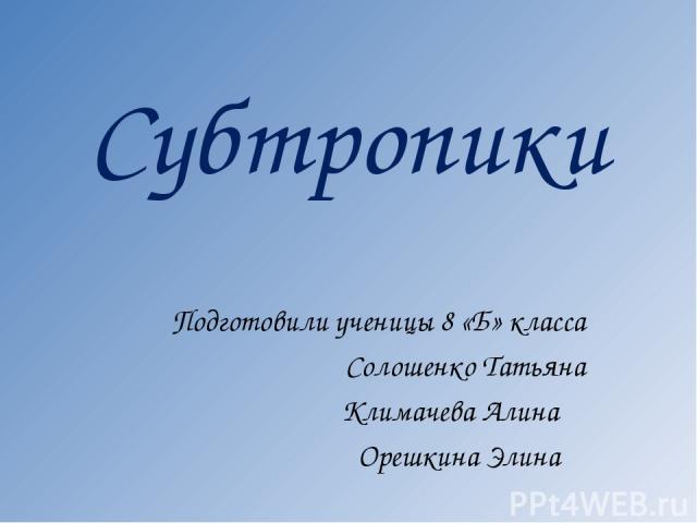 Субтропики Подготовили ученицы 8 «Б» класса Солошенко Татьяна Климачева Алина Орешкина Элина