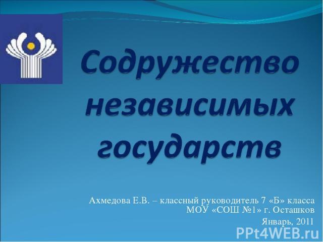 Ахмедова Е.В. – классный руководитель 7 «Б» класса МОУ «СОШ №1» г. Осташков Январь, 2011