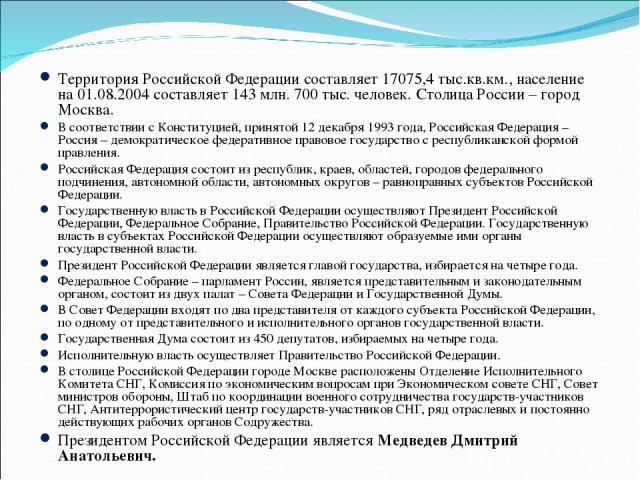 Территория Российской Федерации составляет 17075,4 тыс.кв.км., население на 01.08.2004 составляет 143 млн. 700 тыс. человек. Столица России – город Москва. В соответствии с Конституцией, принятой 12 декабря 1993 года, Российская Федерация – Россия –…