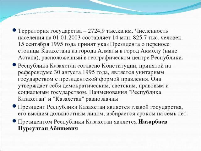 Территория государства – 2724,9 тыс.кв.км. Численность населения на 01.01.2003 составляет 14 млн. 825,7 тыс. человек. 15 сентября 1995 года принят указ Президента о переносе столицы Казахстана из города Алматы в город Акмолу (ныне Астана), расположе…
