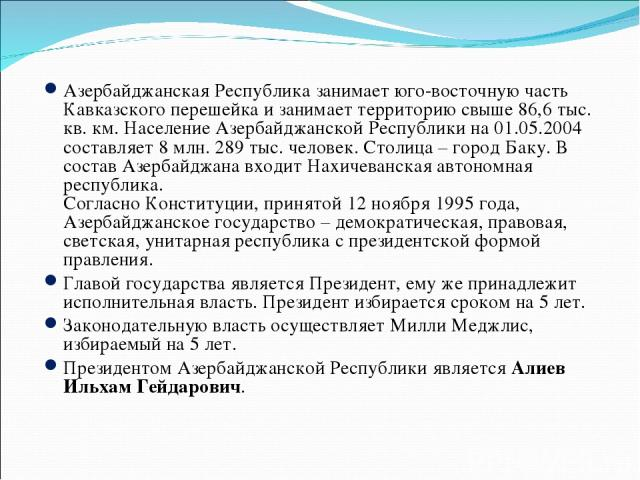 Азербайджанская Республика занимает юго-восточную часть Кавказского перешейка и занимает территорию свыше 86,6 тыс. кв. км. Население Азербайджанской Республики на 01.05.2004 составляет 8 млн. 289 тыс. человек. Столица – город Баку. В состав Азербай…