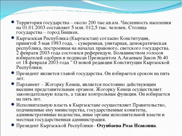 Территория государства – около 200 тыс.кв.км. Численность населения на 01.01.2003 составляет 5 млн. 012,5 тыс. человек. Столица государства – город Бишкек. Кыргызская Республика (Кыргызстан) согласно Конституции, принятой 5 мая 1993 года, – суверенн…