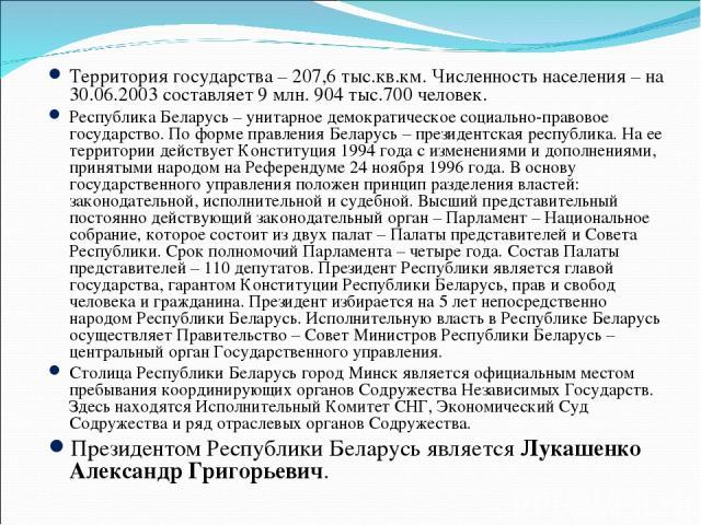 Территория государства – 207,6 тыс.кв.км. Численность населения – на 30.06.2003 составляет 9 млн. 904 тыс.700 человек. Республика Беларусь – унитарное демократическое социально-правовое государство. По форме правления Беларусь – президентская респуб…