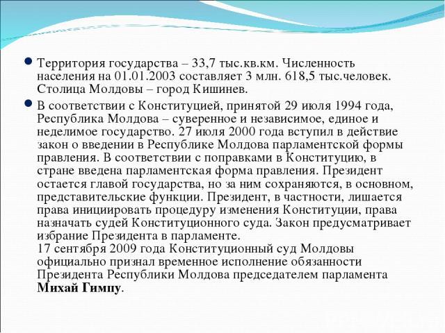 Территория государства – 33,7 тыс.кв.км. Численность населения на 01.01.2003 составляет 3 млн. 618,5 тыс.человек. Столица Молдовы – город Кишинев. В соответствии с Конституцией, принятой 29 июля 1994 года, Республика Молдова – суверенное и независим…