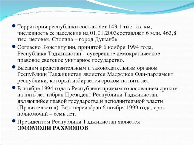Территория республики составляет 143,1 тыс. кв. км, численность ее населения на 01.01.2003составляет 6 млн. 463,8 тыс. человек. Столица – город Душанбе. Согласно Конституции, принятой 6 ноября 1994 года, Республика Таджикистан – суверенное демократи…