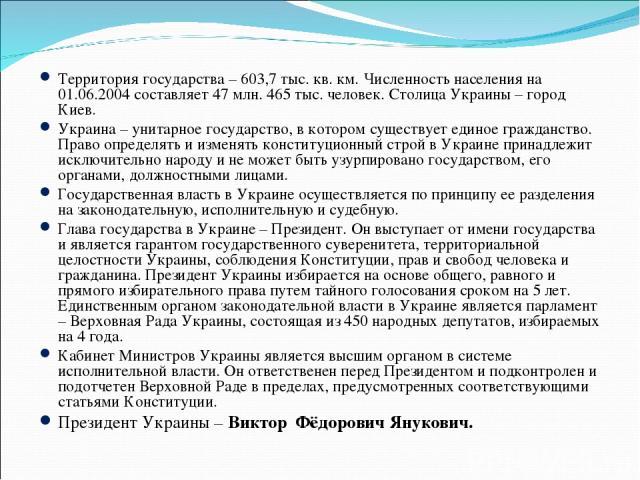 Территория государства – 603,7 тыс. кв. км. Численность населения на 01.06.2004 составляет 47 млн. 465 тыс. человек. Столица Украины – город Киев. Украина – унитарное государство, в котором существует единое гражданство. Право определять и изменять …