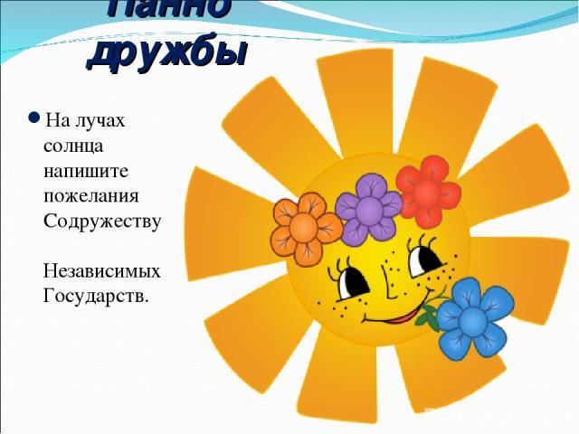 Панно дружбы На лучах солнца напишите пожелания Содружеству Независимых Государств.