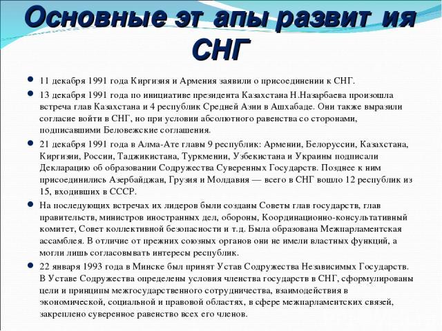 Основные этапы развития СНГ 11 декабря 1991 года Киргизия и Армения заявили о присоединении к СНГ. 13 декабря 1991 годапо инициативе президента Казахстана Н.Назарбаева произошла встреча глав Казахстана и 4 республик Средней Азии в Ашхабаде. Они так…