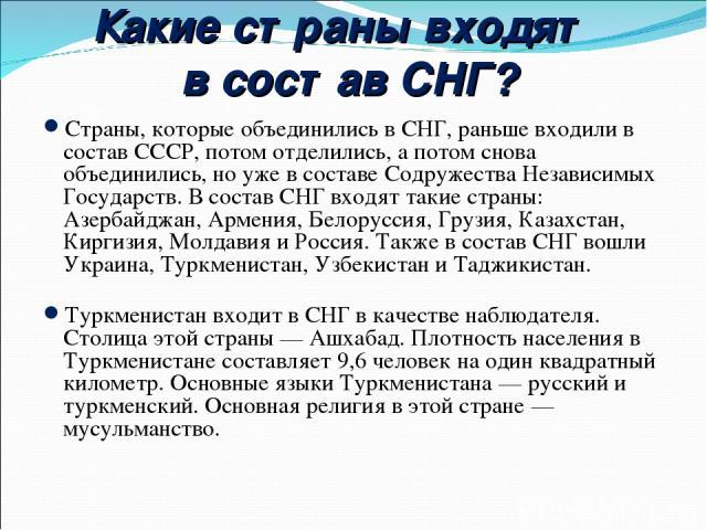 Какие страны входят в состав СНГ? Страны, которые объединились в СНГ, раньше входили в состав СССР, потом отделились, а потом снова объединились, но уже в составе Содружества Независимых Государств. В состав СНГ входят такие страны: Азербайджан, Арм…