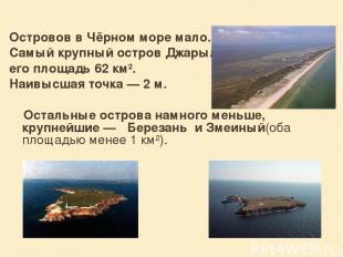 Островов в Чёрном море мало. Самый крупный остров Джарылгач, его площадь 62 км².
